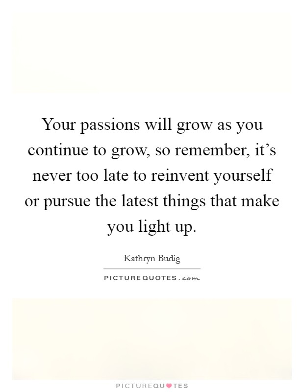 Your passions will grow as you continue to grow, so remember, it's never too late to reinvent yourself or pursue the latest things that make you light up Picture Quote #1