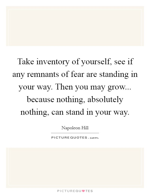 Take inventory of yourself, see if any remnants of fear are standing in your way. Then you may grow... because nothing, absolutely nothing, can stand in your way Picture Quote #1