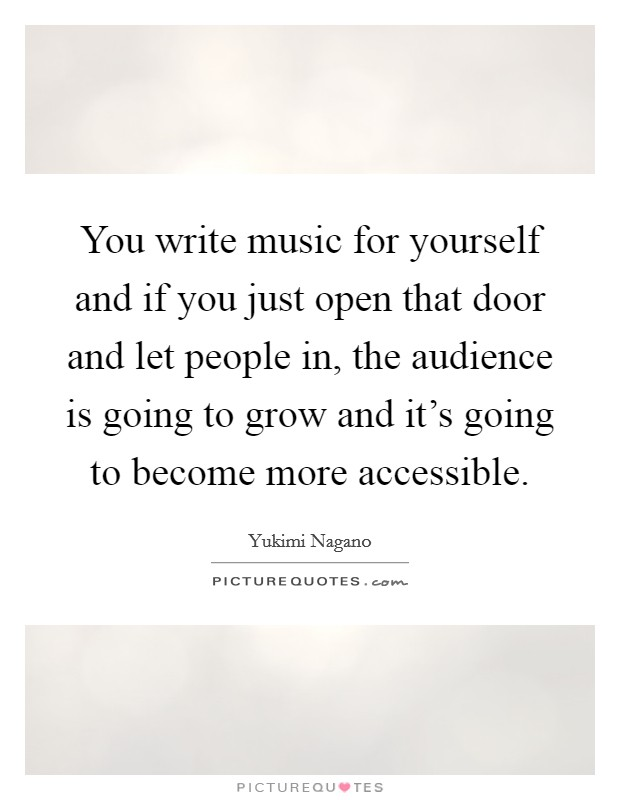 You write music for yourself and if you just open that door and let people in, the audience is going to grow and it's going to become more accessible Picture Quote #1
