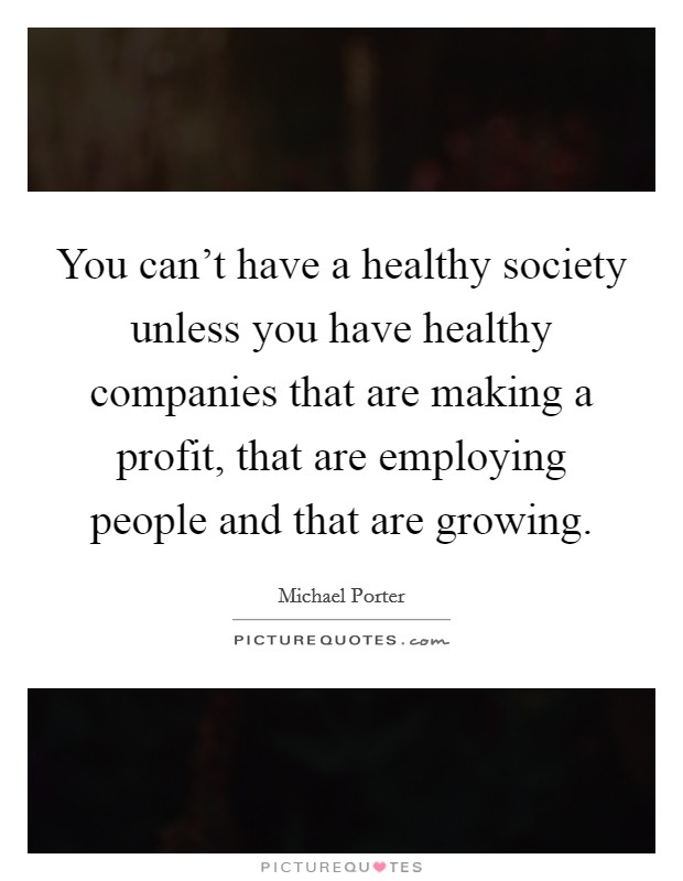 You can't have a healthy society unless you have healthy companies that are making a profit, that are employing people and that are growing. Picture Quote #1