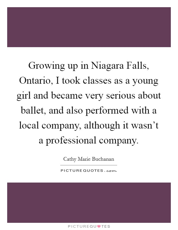Growing up in Niagara Falls, Ontario, I took classes as a young girl and became very serious about ballet, and also performed with a local company, although it wasn't a professional company Picture Quote #1