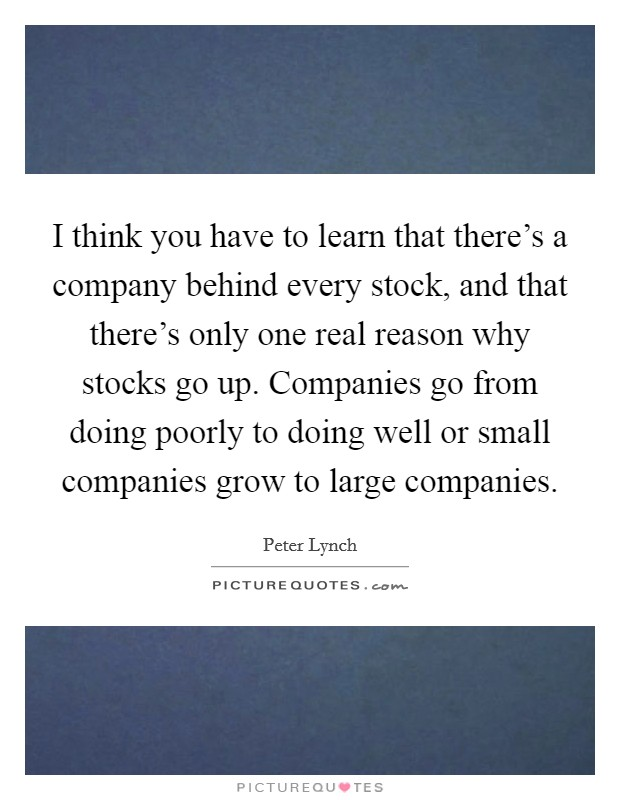 I think you have to learn that there's a company behind every stock, and that there's only one real reason why stocks go up. Companies go from doing poorly to doing well or small companies grow to large companies Picture Quote #1