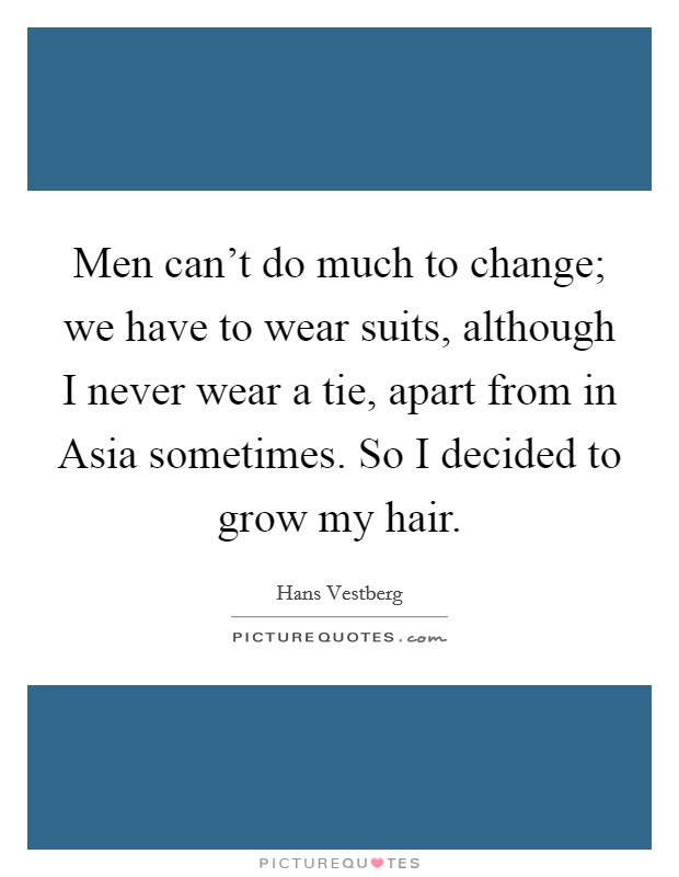 Men can't do much to change; we have to wear suits, although I never wear a tie, apart from in Asia sometimes. So I decided to grow my hair Picture Quote #1