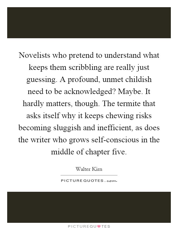 Novelists who pretend to understand what keeps them scribbling are really just guessing. A profound, unmet childish need to be acknowledged? Maybe. It hardly matters, though. The termite that asks itself why it keeps chewing risks becoming sluggish and inefficient, as does the writer who grows self-conscious in the middle of chapter five Picture Quote #1