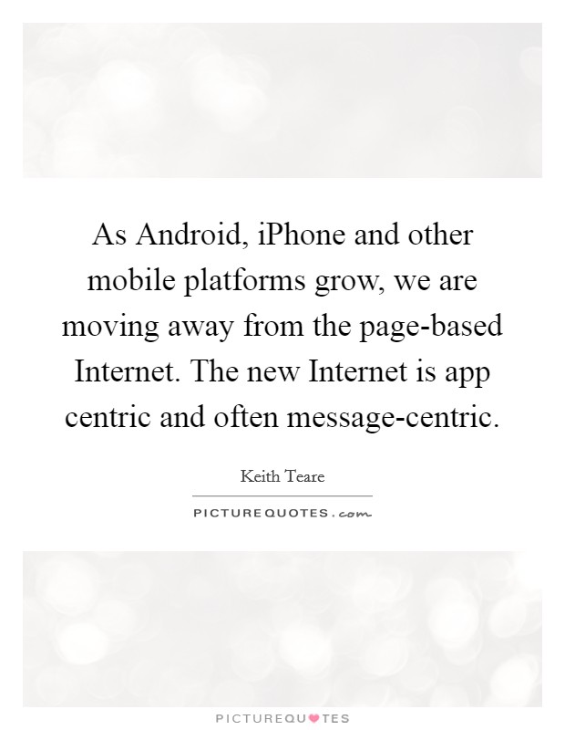 As Android, iPhone and other mobile platforms grow, we are moving away from the page-based Internet. The new Internet is app centric and often message-centric Picture Quote #1