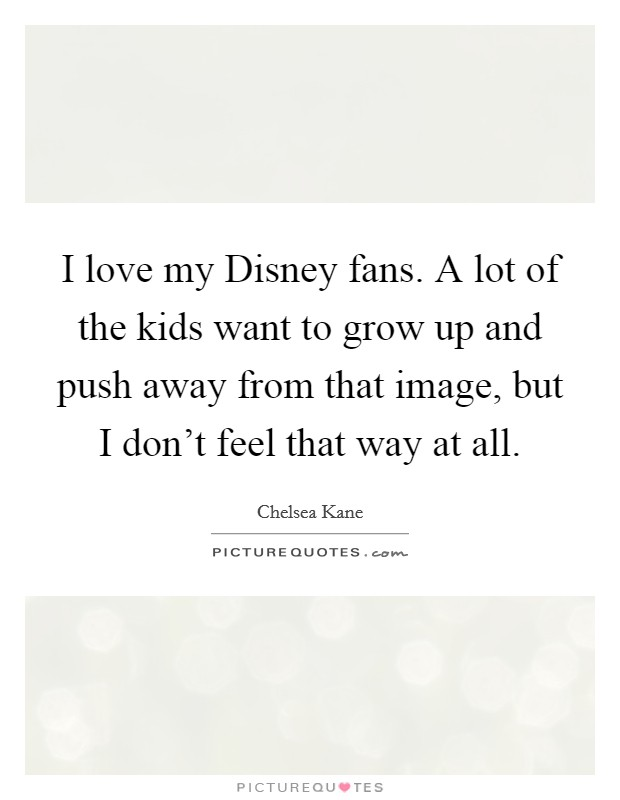 I love my Disney fans. A lot of the kids want to grow up and push away from that image, but I don't feel that way at all Picture Quote #1