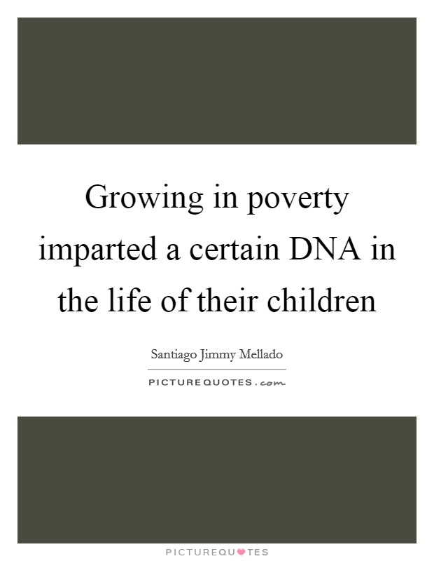 Growing in poverty imparted a certain DNA in the life of their children Picture Quote #1