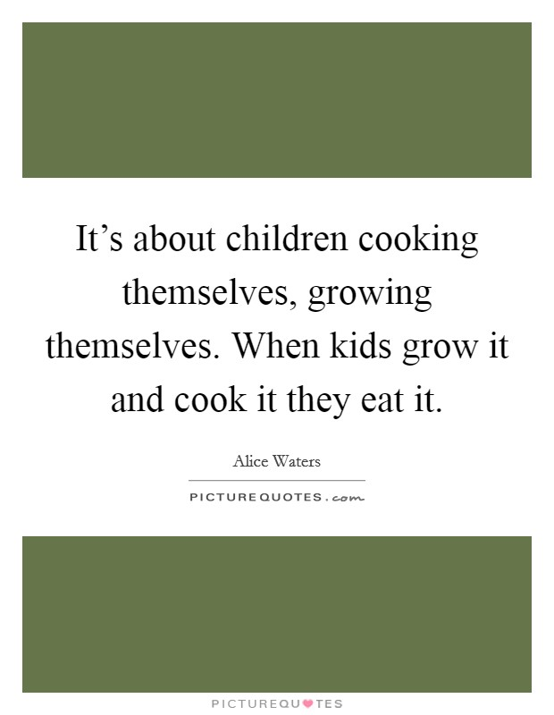 It's about children cooking themselves, growing themselves. When kids grow it and cook it they eat it Picture Quote #1
