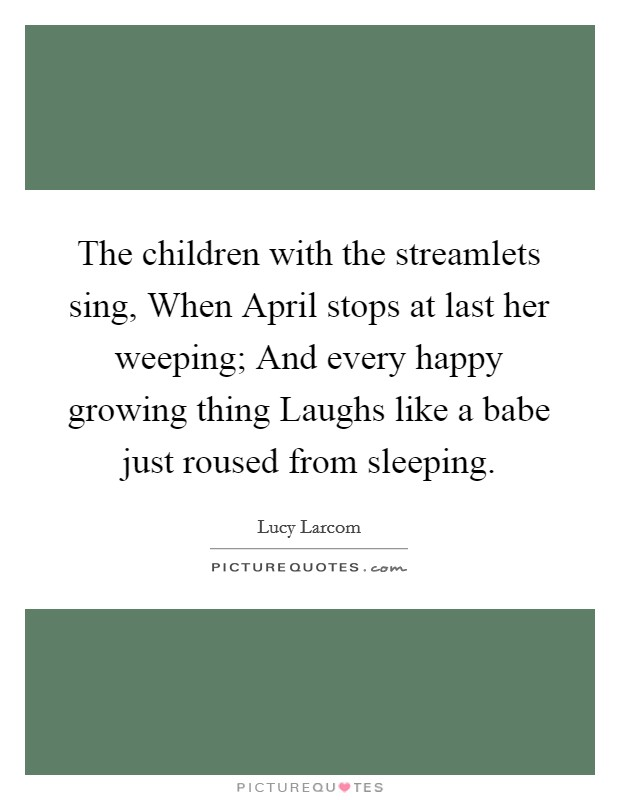 The children with the streamlets sing, When April stops at last her weeping; And every happy growing thing Laughs like a babe just roused from sleeping Picture Quote #1