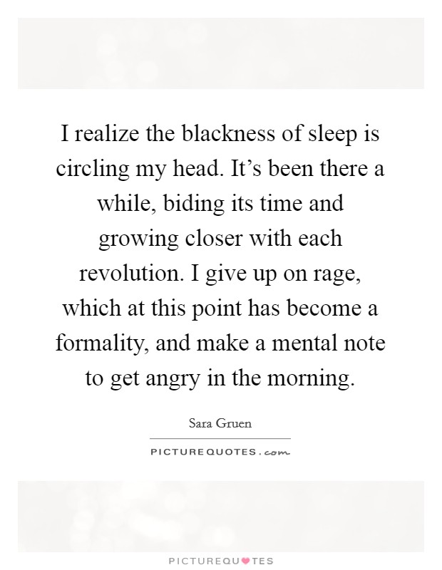 I realize the blackness of sleep is circling my head. It's been there a while, biding its time and growing closer with each revolution. I give up on rage, which at this point has become a formality, and make a mental note to get angry in the morning Picture Quote #1