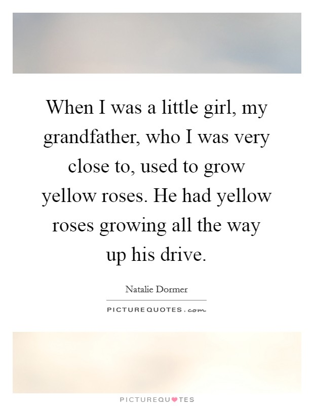 When I was a little girl, my grandfather, who I was very close to, used to grow yellow roses. He had yellow roses growing all the way up his drive Picture Quote #1