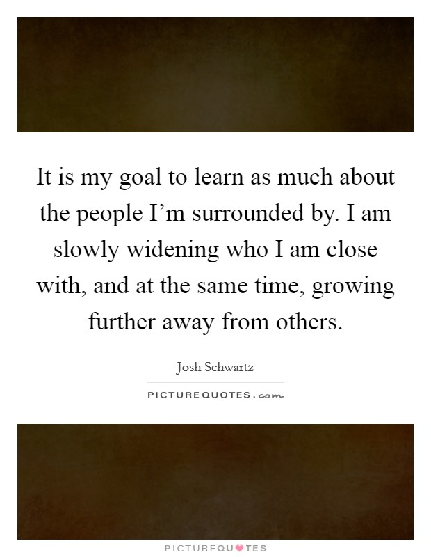 It is my goal to learn as much about the people I'm surrounded by. I am slowly widening who I am close with, and at the same time, growing further away from others. Picture Quote #1