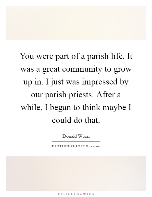 You were part of a parish life. It was a great community to grow up in. I just was impressed by our parish priests. After a while, I began to think maybe I could do that. Picture Quote #1