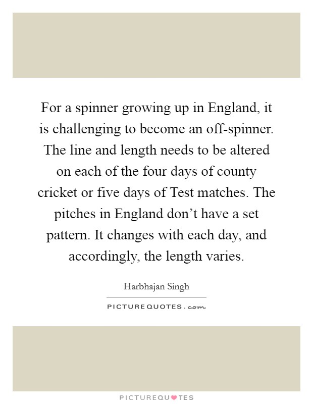 For a spinner growing up in England, it is challenging to become an off-spinner. The line and length needs to be altered on each of the four days of county cricket or five days of Test matches. The pitches in England don't have a set pattern. It changes with each day, and accordingly, the length varies Picture Quote #1