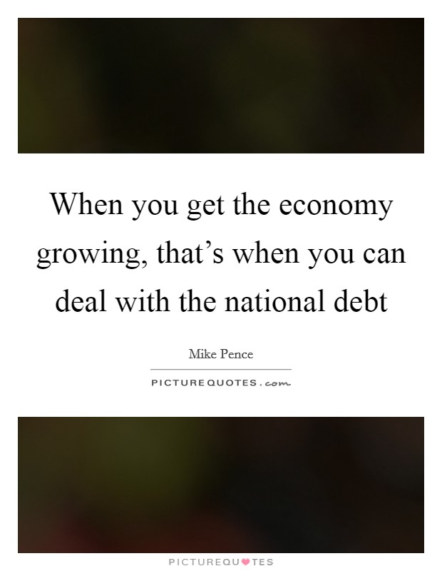 When you get the economy growing, that's when you can deal with the national debt Picture Quote #1