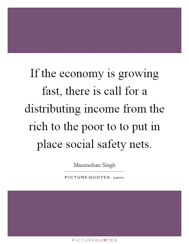 If the economy is growing fast, there is call for a distributing income from the rich to the poor to to put in place social safety nets Picture Quote #1