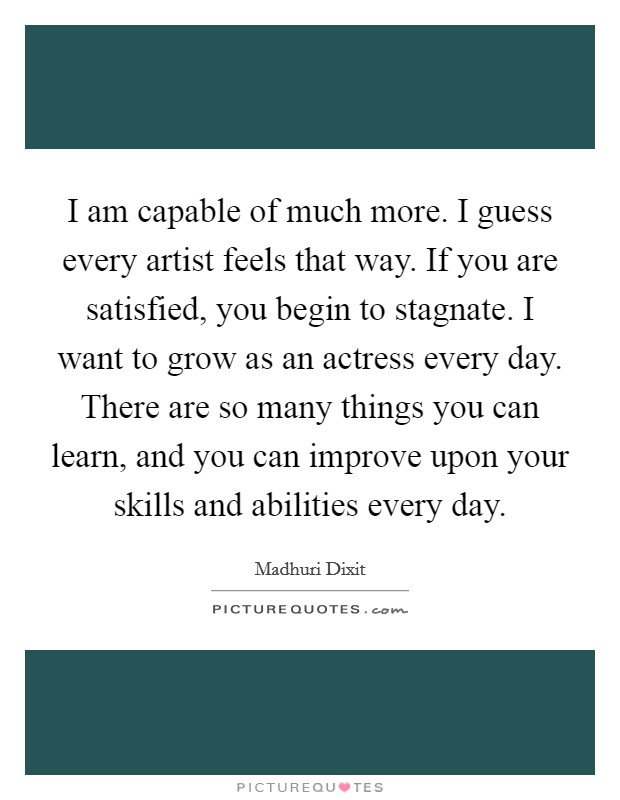 I am capable of much more. I guess every artist feels that way. If you are satisfied, you begin to stagnate. I want to grow as an actress every day. There are so many things you can learn, and you can improve upon your skills and abilities every day Picture Quote #1