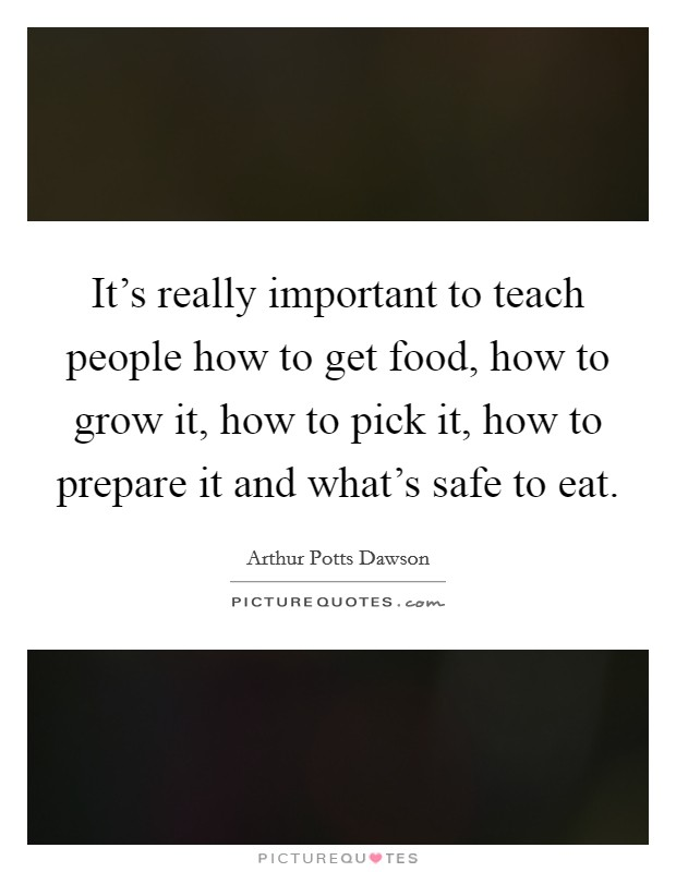 It's really important to teach people how to get food, how to grow it, how to pick it, how to prepare it and what's safe to eat Picture Quote #1