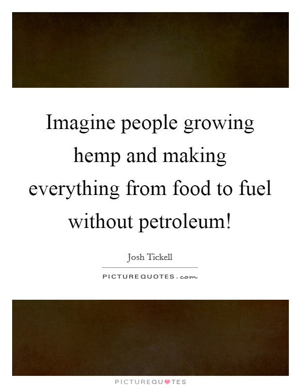 Imagine people growing hemp and making everything from food to fuel without petroleum! Picture Quote #1