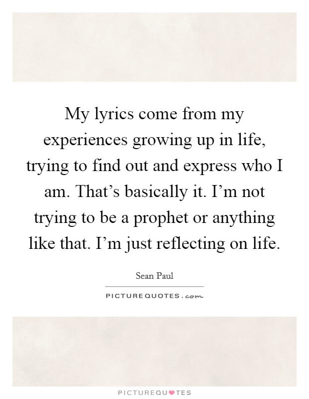 My lyrics come from my experiences growing up in life, trying to find out and express who I am. That's basically it. I'm not trying to be a prophet or anything like that. I'm just reflecting on life. Picture Quote #1