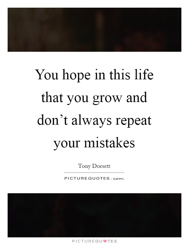 You hope in this life that you grow and don't always repeat your mistakes Picture Quote #1