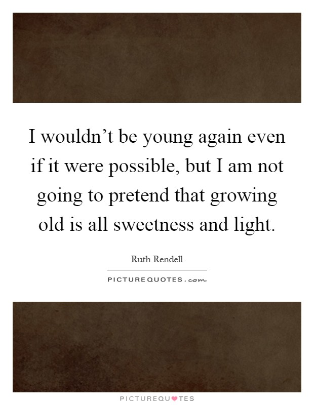 I wouldn't be young again even if it were possible, but I am not going to pretend that growing old is all sweetness and light Picture Quote #1