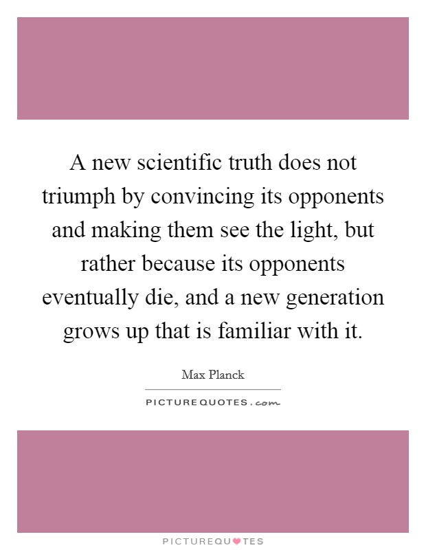 A new scientific truth does not triumph by convincing its opponents and making them see the light, but rather because its opponents eventually die, and a new generation grows up that is familiar with it Picture Quote #1