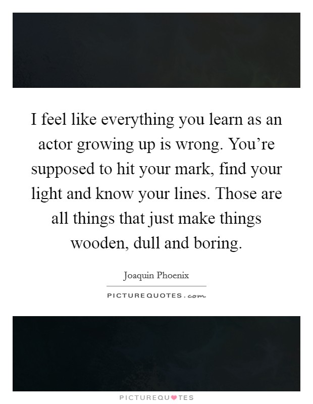 I feel like everything you learn as an actor growing up is wrong. You're supposed to hit your mark, find your light and know your lines. Those are all things that just make things wooden, dull and boring Picture Quote #1