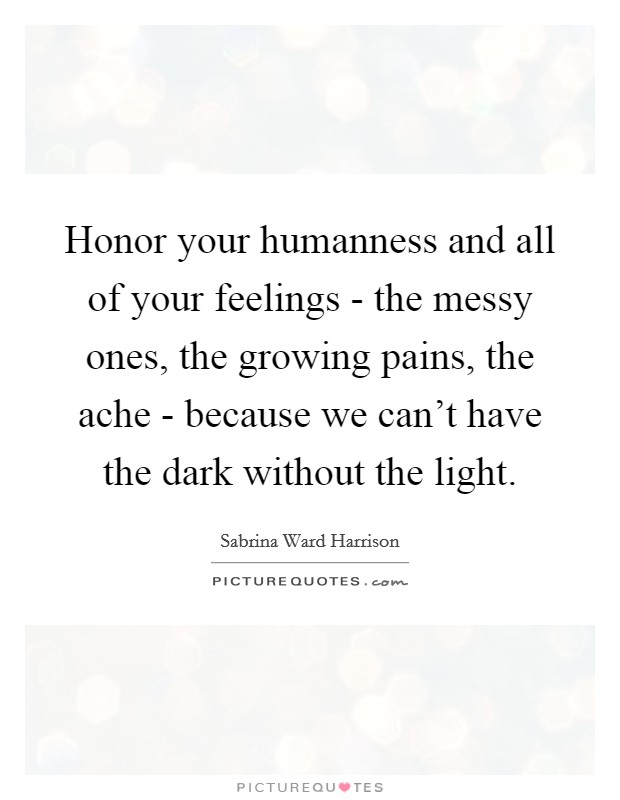 Honor your humanness and all of your feelings - the messy ones, the growing pains, the ache - because we can't have the dark without the light. Picture Quote #1