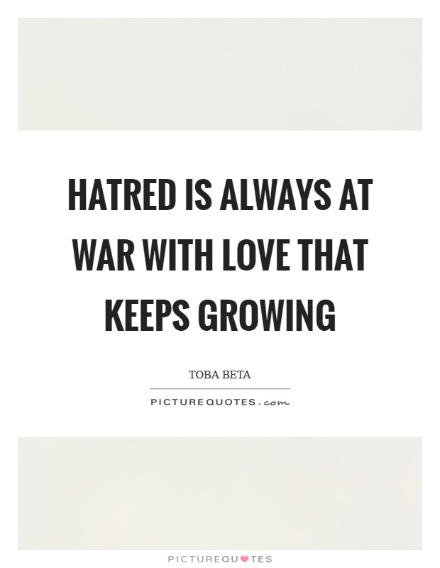 Hatred is always at war with love that keeps growing Picture Quote #1