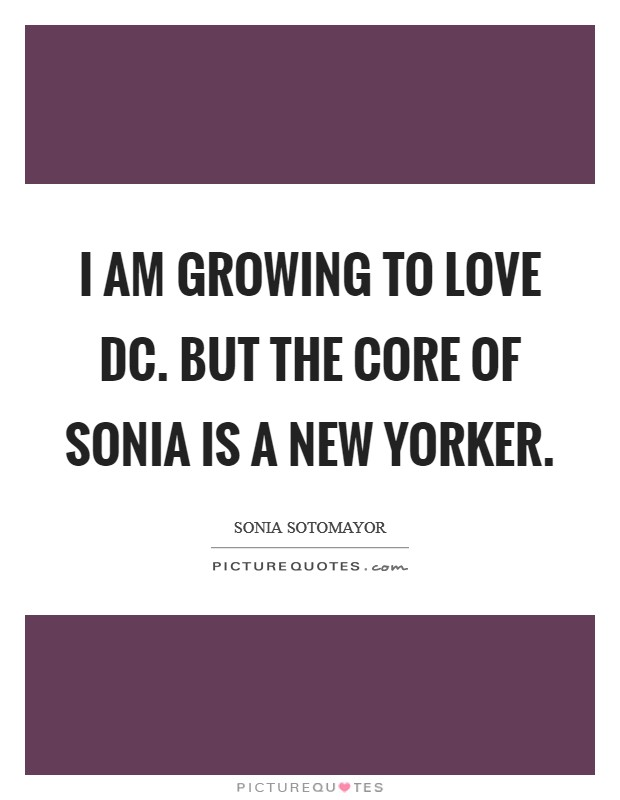 I am growing to love DC. But the core of Sonia is a New Yorker Picture Quote #1
