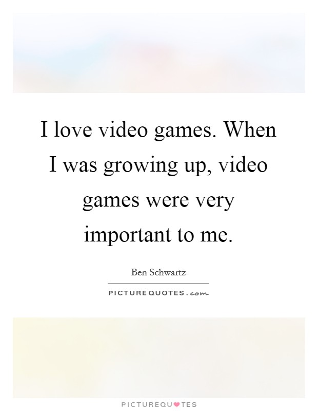 I love video games. When I was growing up, video games were very important to me Picture Quote #1