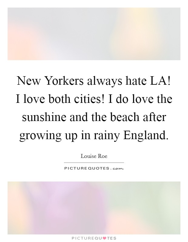 New Yorkers always hate LA! I love both cities! I do love the sunshine and the beach after growing up in rainy England Picture Quote #1