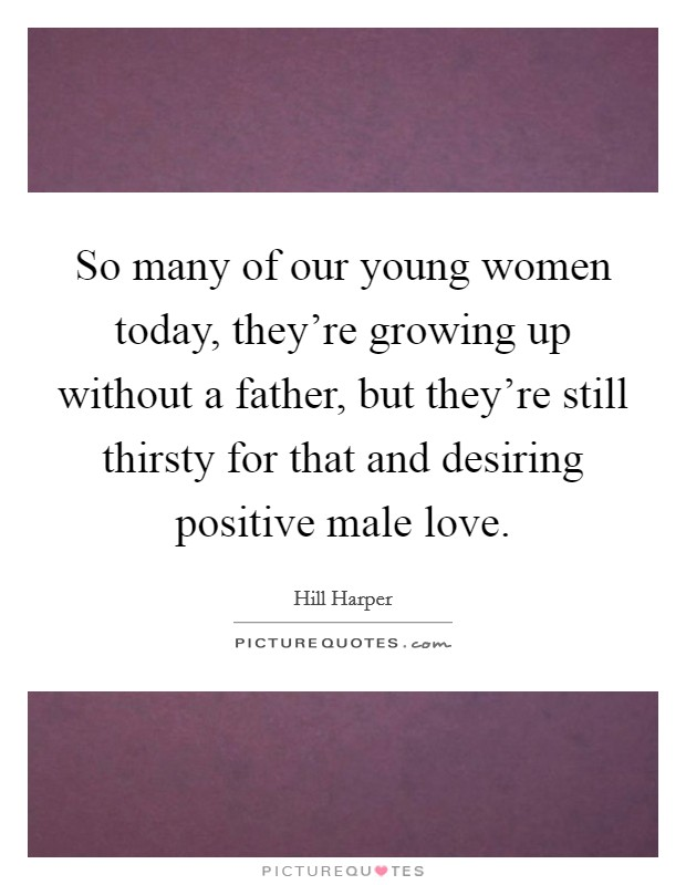 So many of our young women today, they're growing up without a father, but they're still thirsty for that and desiring positive male love Picture Quote #1