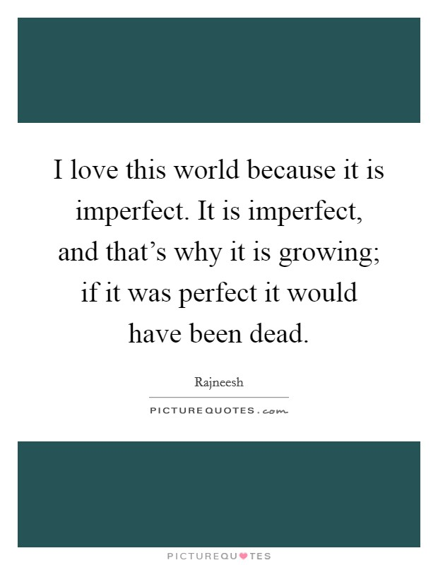 I love this world because it is imperfect. It is imperfect, and that's why it is growing; if it was perfect it would have been dead Picture Quote #1