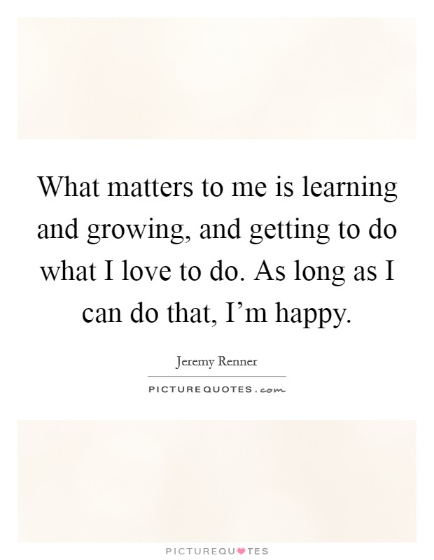 What matters to me is learning and growing, and getting to do what I love to do. As long as I can do that, I'm happy Picture Quote #1