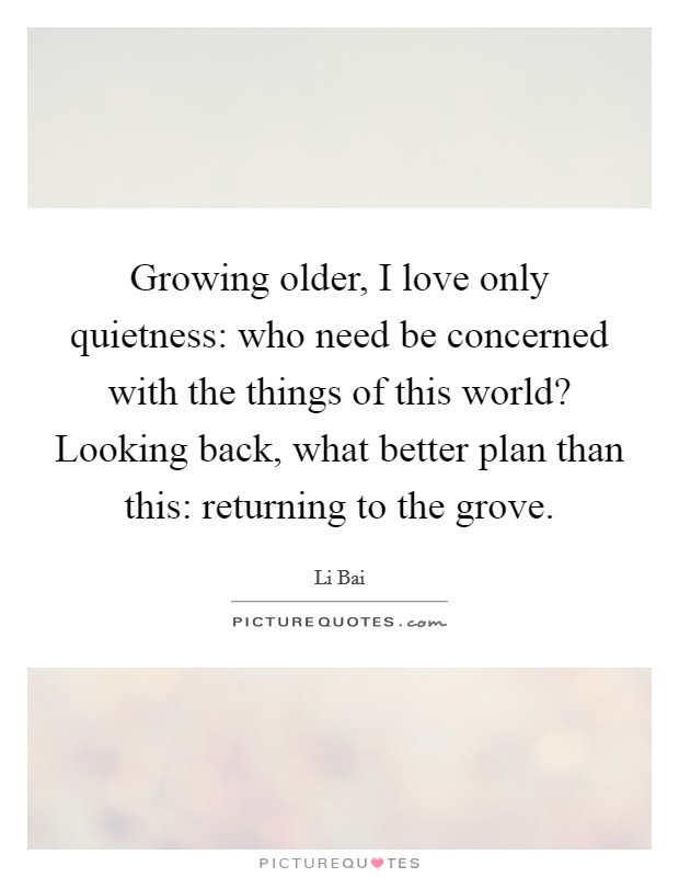 Growing older, I love only quietness: who need be concerned with the things of this world? Looking back, what better plan than this: returning to the grove Picture Quote #1