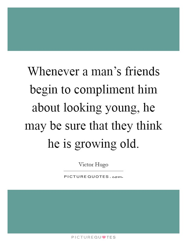 Whenever a man's friends begin to compliment him about looking young, he may be sure that they think he is growing old Picture Quote #1
