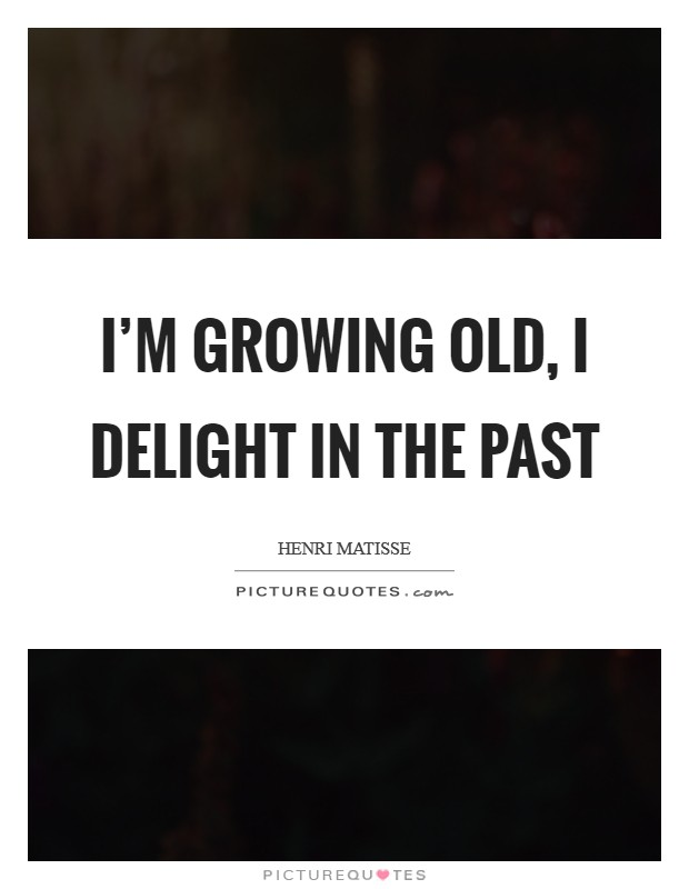 I'm growing old, I delight in the past Picture Quote #1
