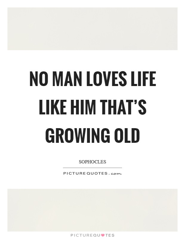No man loves life like him that's growing old Picture Quote #1