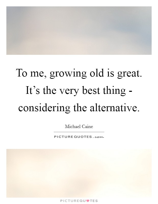 To me, growing old is great. It's the very best thing - considering the alternative Picture Quote #1