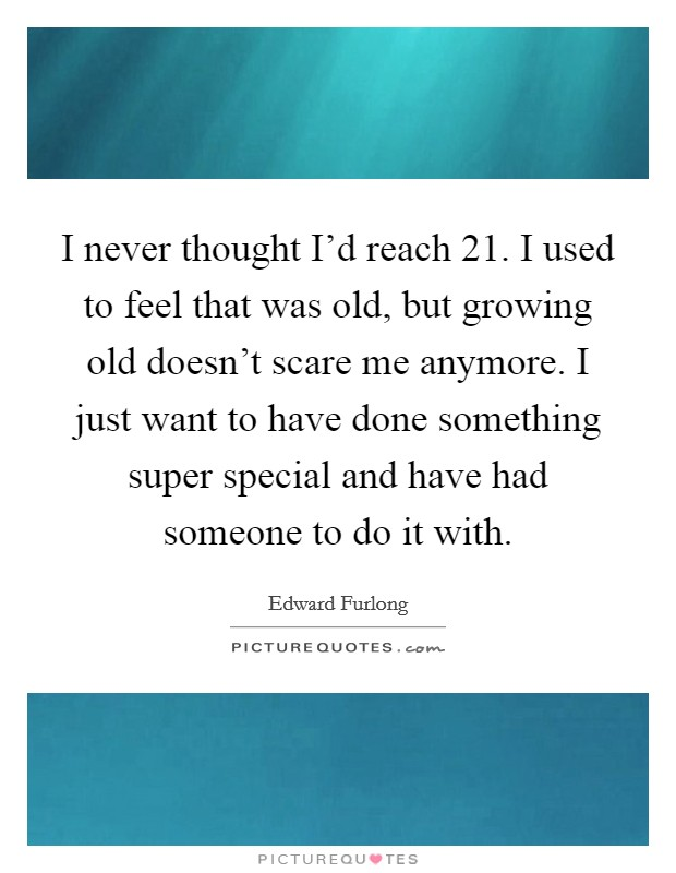 I never thought I'd reach 21. I used to feel that was old, but growing old doesn't scare me anymore. I just want to have done something super special and have had someone to do it with Picture Quote #1