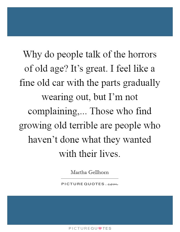 Why do people talk of the horrors of old age? It's great. I feel like a fine old car with the parts gradually wearing out, but I'm not complaining,... Those who find growing old terrible are people who haven't done what they wanted with their lives Picture Quote #1