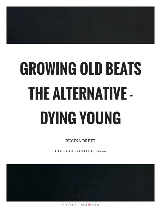 Growing old beats the alternative - dying young Picture Quote #1