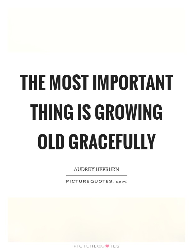 The most important thing is growing old gracefully Picture Quote #1