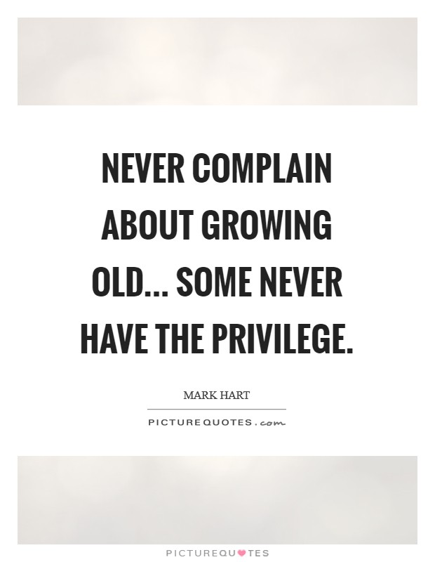 Never complain about growing old... Some never have the privilege Picture Quote #1