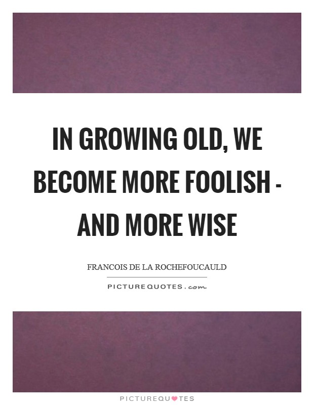 In growing old, we become more foolish - and more wise Picture Quote #1