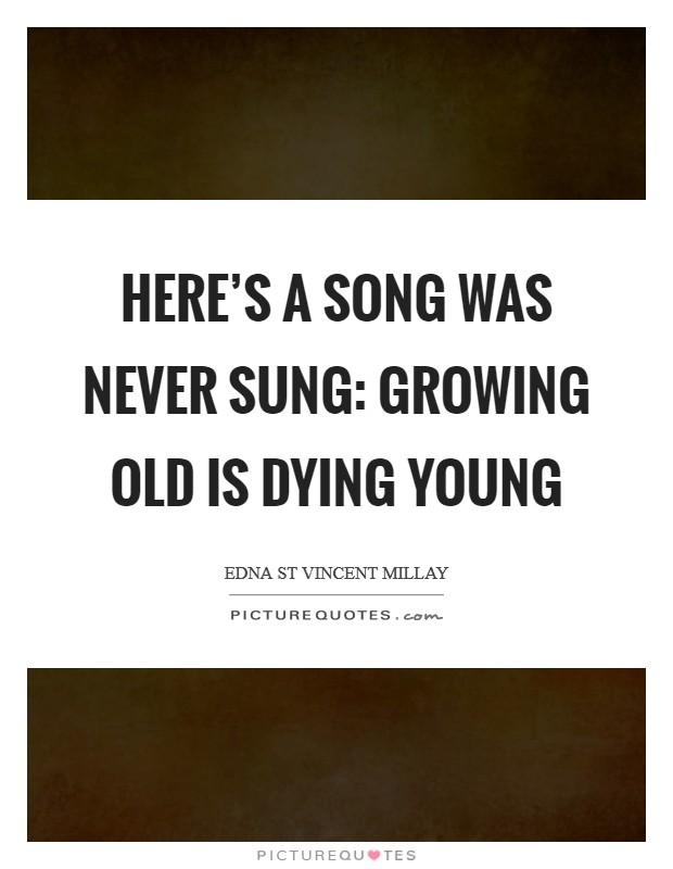 Here's a song was never sung: Growing old is dying young Picture Quote #1