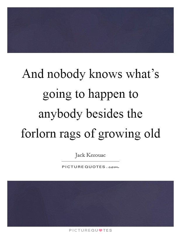And nobody knows what's going to happen to anybody besides the forlorn rags of growing old Picture Quote #1