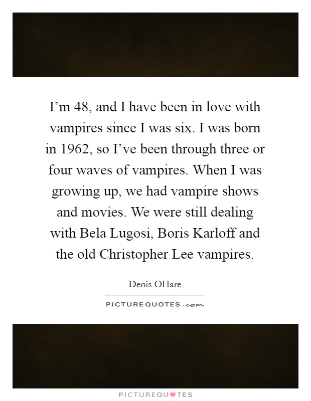 I'm 48, and I have been in love with vampires since I was six. I was born in 1962, so I've been through three or four waves of vampires. When I was growing up, we had vampire shows and movies. We were still dealing with Bela Lugosi, Boris Karloff and the old Christopher Lee vampires Picture Quote #1